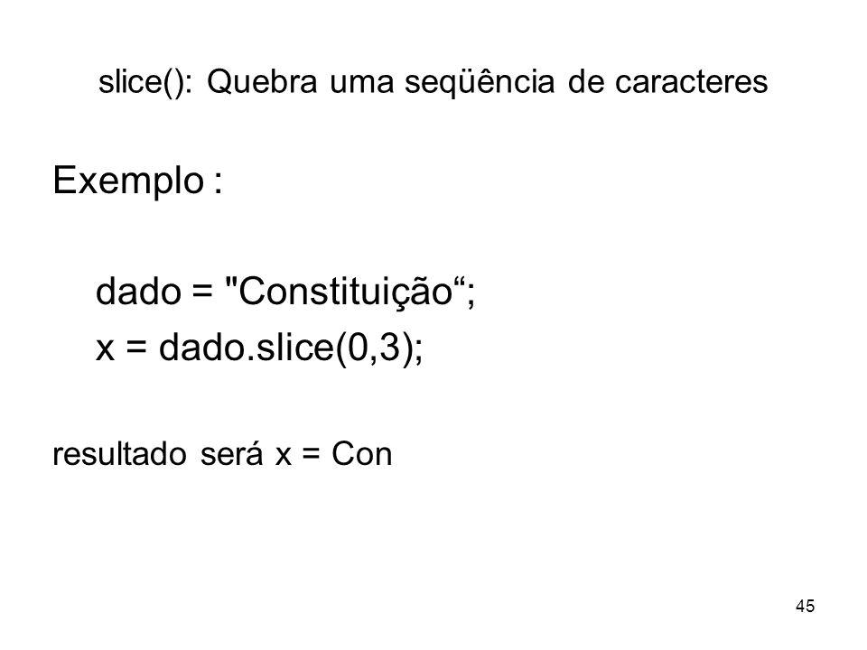 45 slice(): Quebra uma seqüência de caracteres Exemplo : dado = Constituição; x = dado.slice(0,3); resultado será x = Con