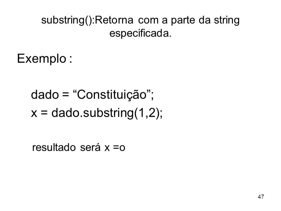 47 substring():Retorna com a parte da string especificada. Exemplo : dado = Constituição; x = dado.substring(1,2); resultado será x =o