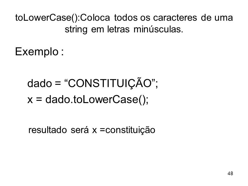 48 toLowerCase():Coloca todos os caracteres de uma string em letras minúsculas. Exemplo : dado = CONSTITUIÇÃO; x = dado.toLowerCase(); resultado será