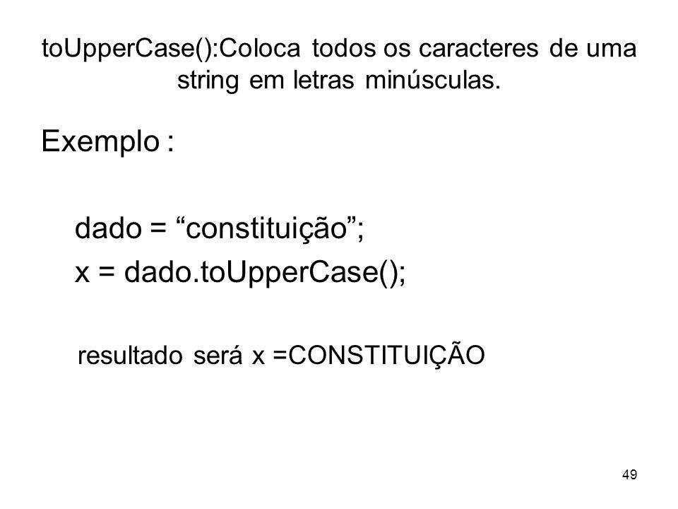 49 toUpperCase():Coloca todos os caracteres de uma string em letras minúsculas. Exemplo : dado = constituição; x = dado.toUpperCase(); resultado será