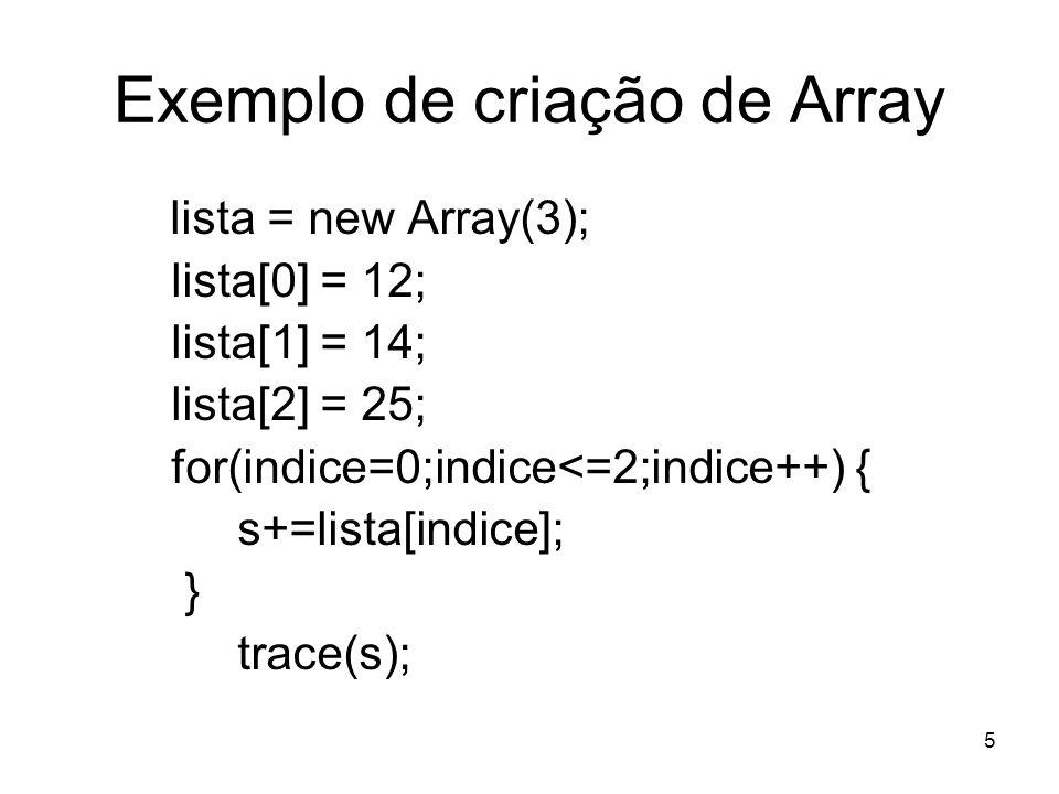 5 Exemplo de criação de Array lista = new Array(3); lista[0] = 12; lista[1] = 14; lista[2] = 25; for(indice=0;indice<=2;indice++) { s+=lista[indice]; } trace(s);