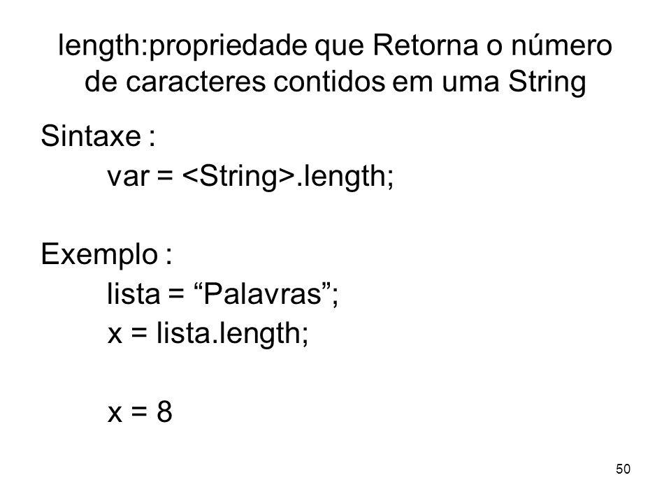 50 length:propriedade que Retorna o número de caracteres contidos em uma String Sintaxe : var =.length; Exemplo : lista = Palavras; x = lista.length; x = 8
