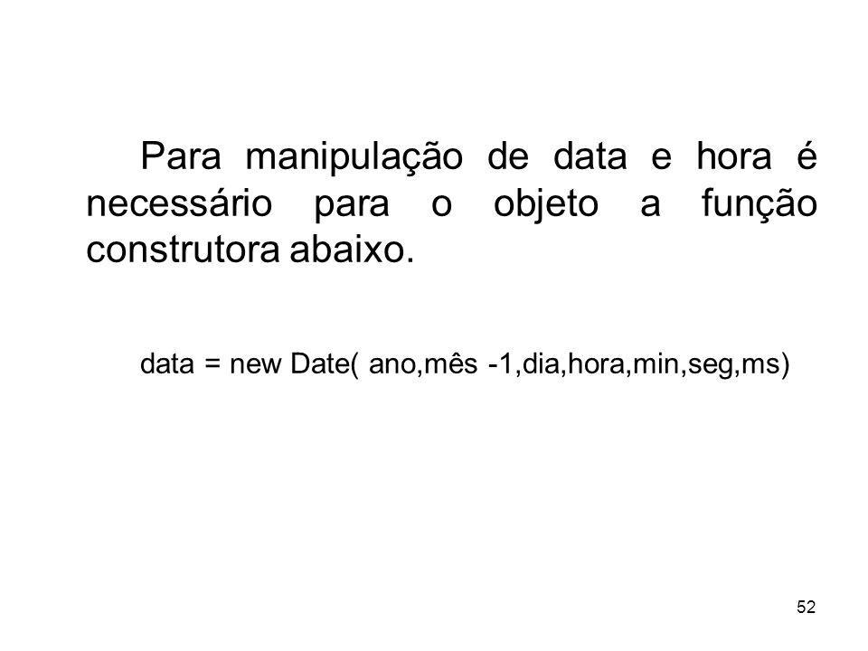 52 Para manipulação de data e hora é necessário para o objeto a função construtora abaixo. data = new Date( ano,mês -1,dia,hora,min,seg,ms)