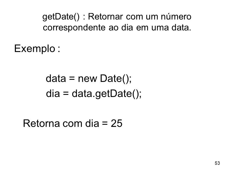 53 getDate() : Retornar com um número correspondente ao dia em uma data. Exemplo : data = new Date(); dia = data.getDate(); Retorna com dia = 25