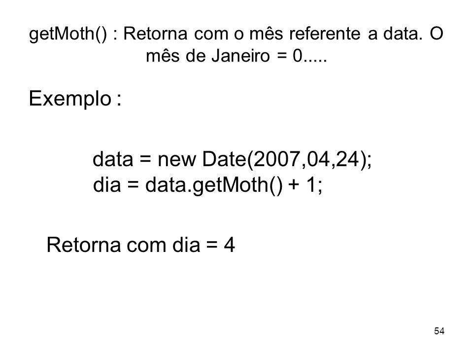54 getMoth() : Retorna com o mês referente a data. O mês de Janeiro = 0..... Exemplo : data = new Date(2007,04,24); dia = data.getMoth() + 1; Retorna