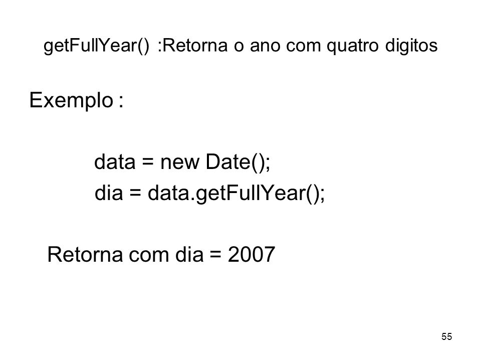 55 getFullYear() :Retorna o ano com quatro digitos Exemplo : data = new Date(); dia = data.getFullYear(); Retorna com dia = 2007