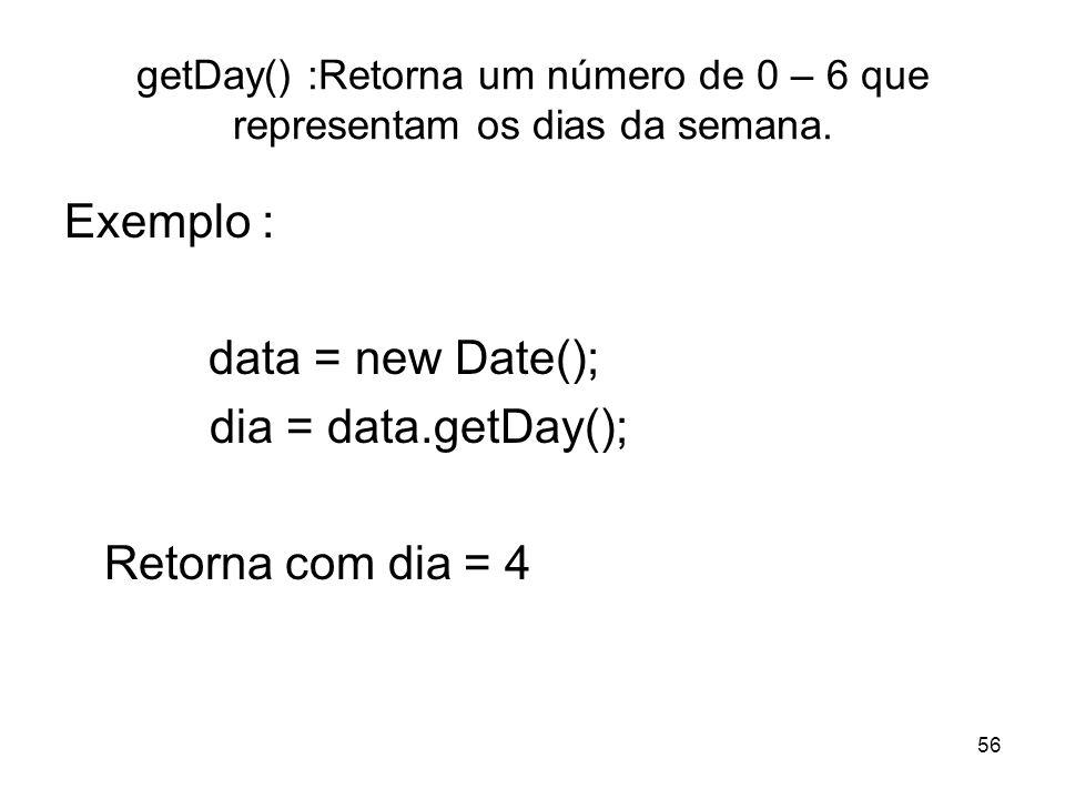 56 getDay() :Retorna um número de 0 – 6 que representam os dias da semana. Exemplo : data = new Date(); dia = data.getDay(); Retorna com dia = 4