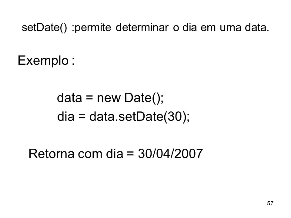 57 setDate() :permite determinar o dia em uma data. Exemplo : data = new Date(); dia = data.setDate(30); Retorna com dia = 30/04/2007