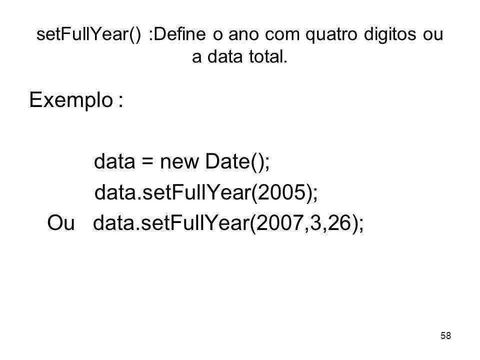 58 setFullYear() :Define o ano com quatro digitos ou a data total. Exemplo : data = new Date(); data.setFullYear(2005); Ou data.setFullYear(2007,3,26)