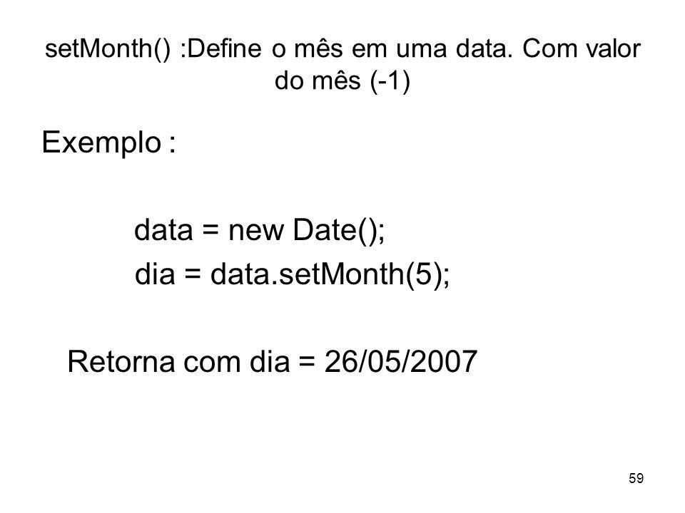 59 setMonth() :Define o mês em uma data. Com valor do mês (-1) Exemplo : data = new Date(); dia = data.setMonth(5); Retorna com dia = 26/05/2007