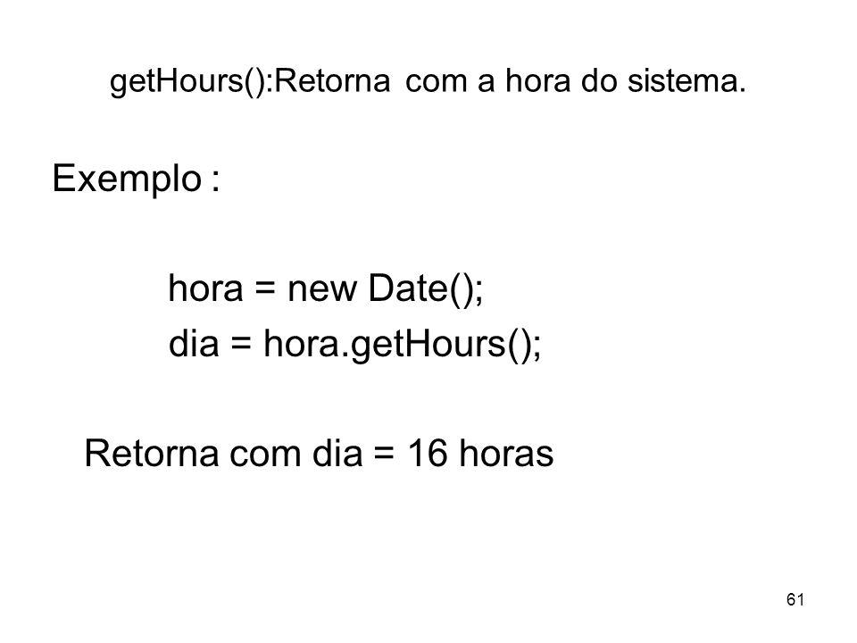 61 getHours():Retorna com a hora do sistema. Exemplo : hora = new Date(); dia = hora.getHours(); Retorna com dia = 16 horas