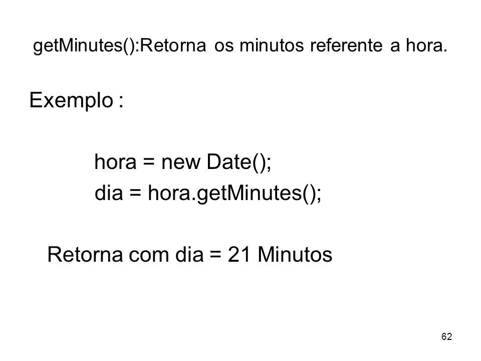 62 getMinutes():Retorna os minutos referente a hora. Exemplo : hora = new Date(); dia = hora.getMinutes(); Retorna com dia = 21 Minutos