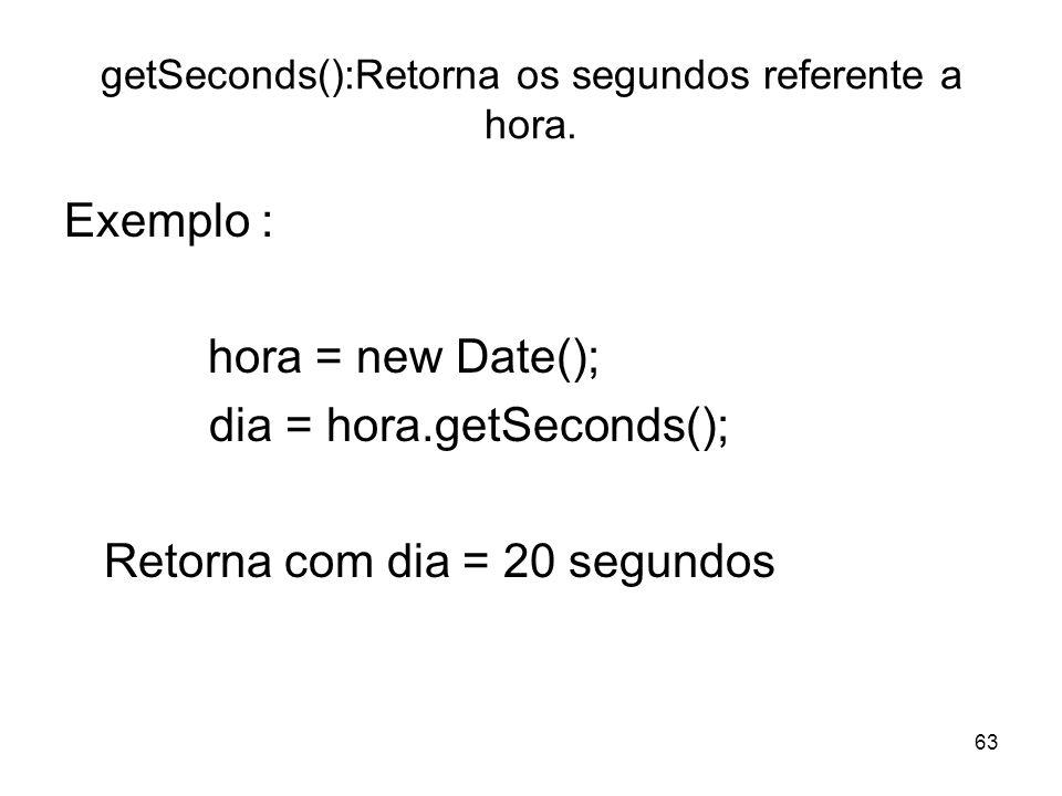 63 getSeconds():Retorna os segundos referente a hora. Exemplo : hora = new Date(); dia = hora.getSeconds(); Retorna com dia = 20 segundos