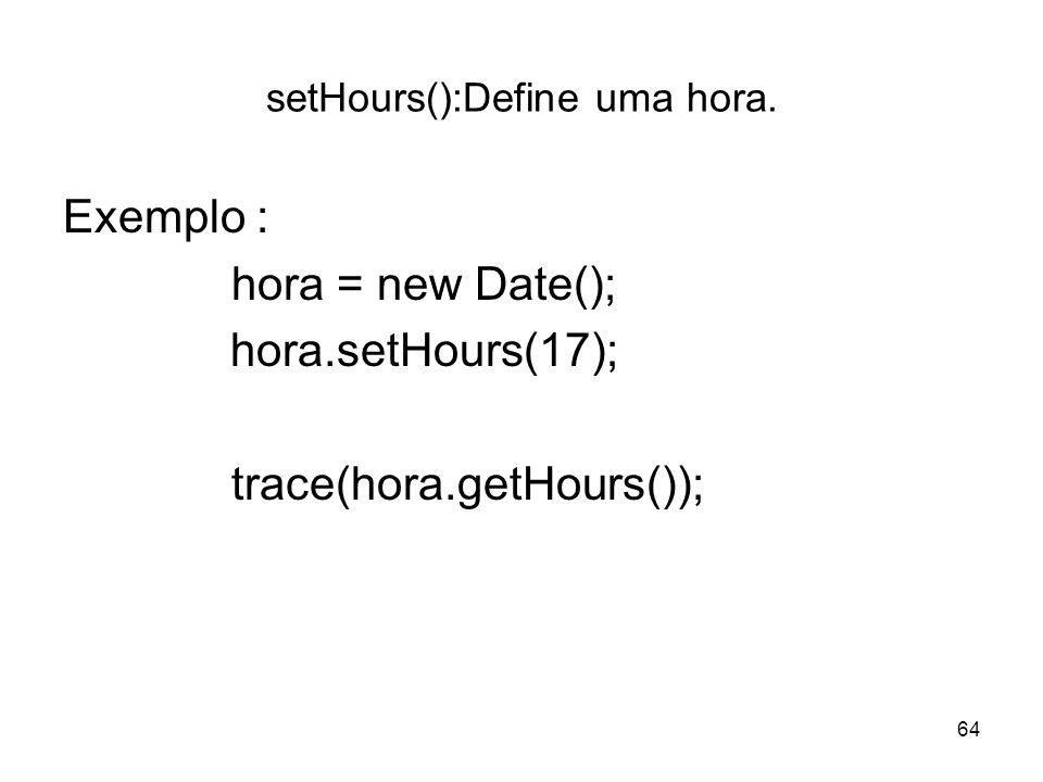 64 setHours():Define uma hora. Exemplo : hora = new Date(); hora.setHours(17); trace(hora.getHours());