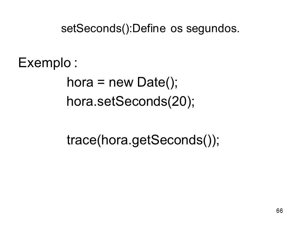 66 setSeconds():Define os segundos. Exemplo : hora = new Date(); hora.setSeconds(20); trace(hora.getSeconds());