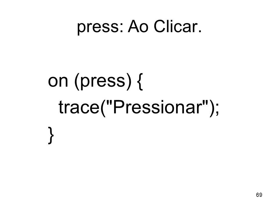 69 press: Ao Clicar. on (press) { trace( Pressionar ); }