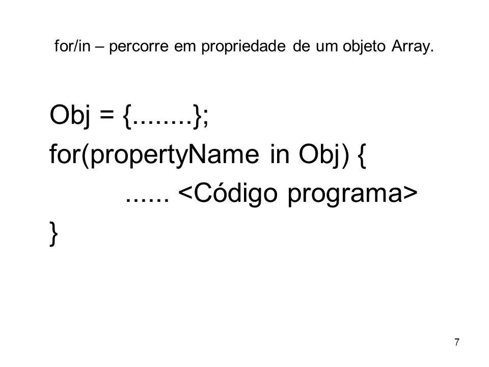7 for/in – percorre em propriedade de um objeto Array. Obj = {........}; for(propertyName in Obj) {...... }