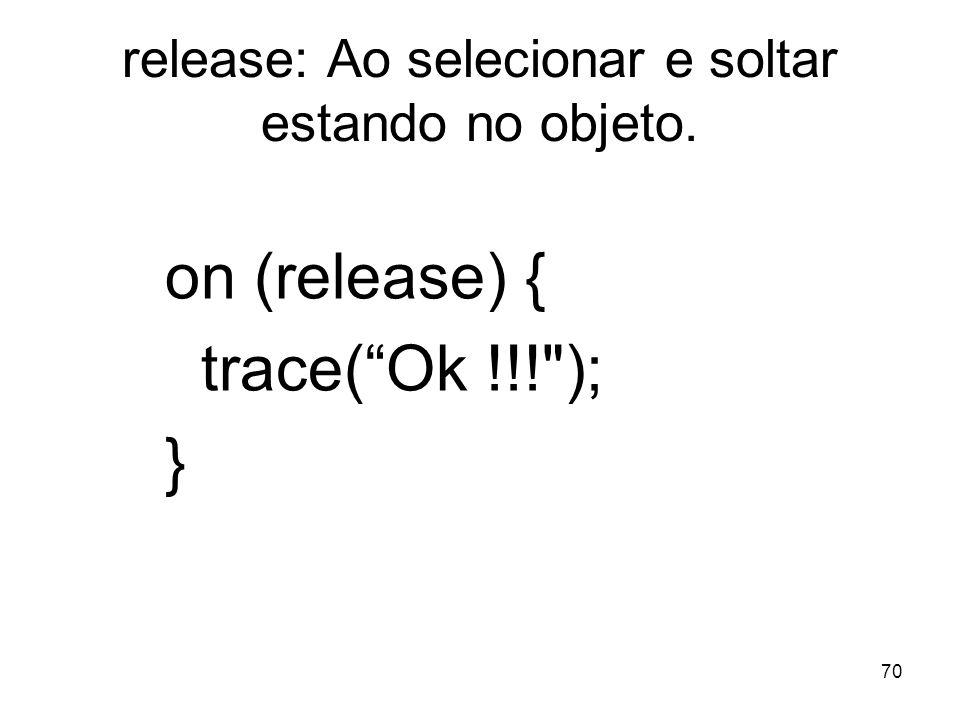 70 release: Ao selecionar e soltar estando no objeto. on (release) { trace(Ok !!! ); }