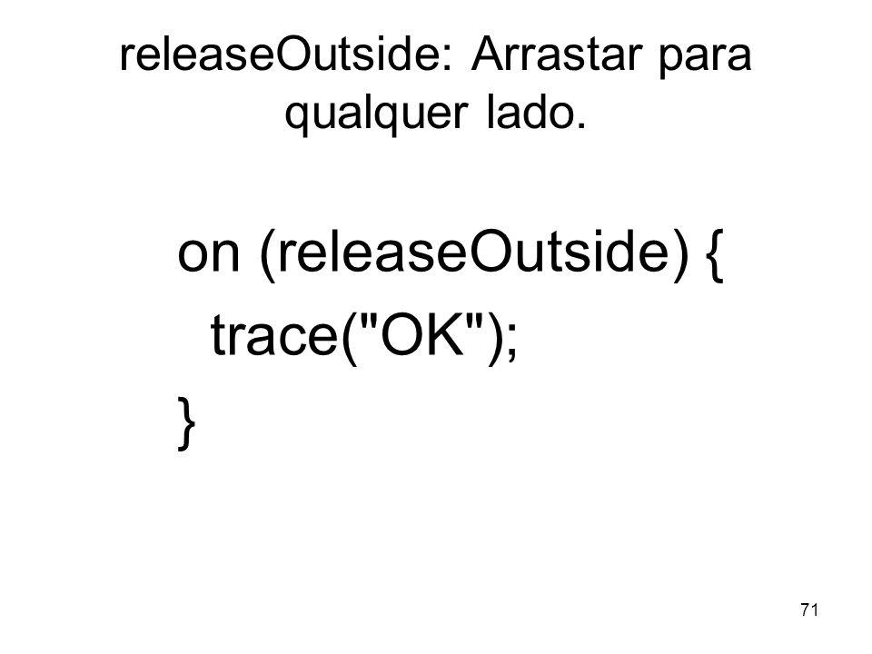 71 releaseOutside: Arrastar para qualquer lado. on (releaseOutside) { trace(