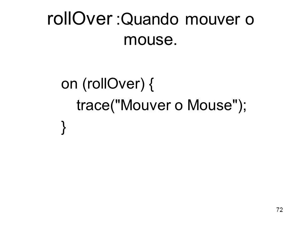 72 rollOver :Quando mouver o mouse. on (rollOver) { trace( Mouver o Mouse ); }