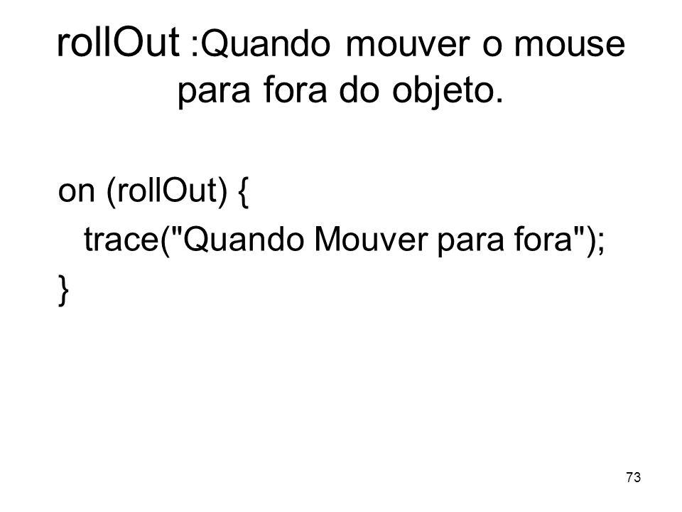 73 rollOut :Quando mouver o mouse para fora do objeto. on (rollOut) { trace(