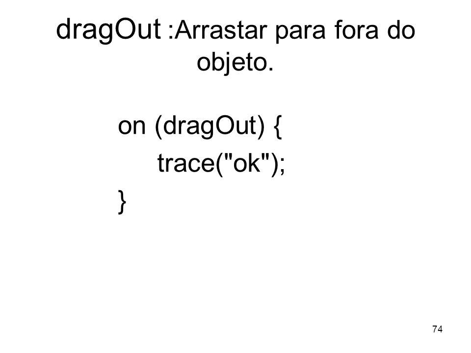 74 dragOut :Arrastar para fora do objeto. on (dragOut) { trace( ok ); }