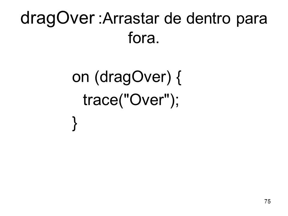 75 dragOver :Arrastar de dentro para fora. on (dragOver) { trace(