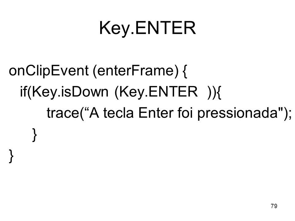 79 Key.ENTER onClipEvent (enterFrame) { if(Key.isDown (Key.ENTER )){ trace(A tecla Enter foi pressionada