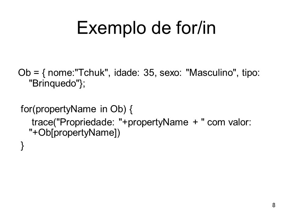 8 Exemplo de for/in Ob = { nome: Tchuk , idade: 35, sexo: Masculino , tipo: Brinquedo }; for(propertyName in Ob) { trace( Propriedade: +propertyName + com valor: +Ob[propertyName]) }