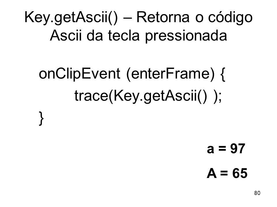 80 Key.getAscii() – Retorna o código Ascii da tecla pressionada onClipEvent (enterFrame) { trace(Key.getAscii() ); } a = 97 A = 65