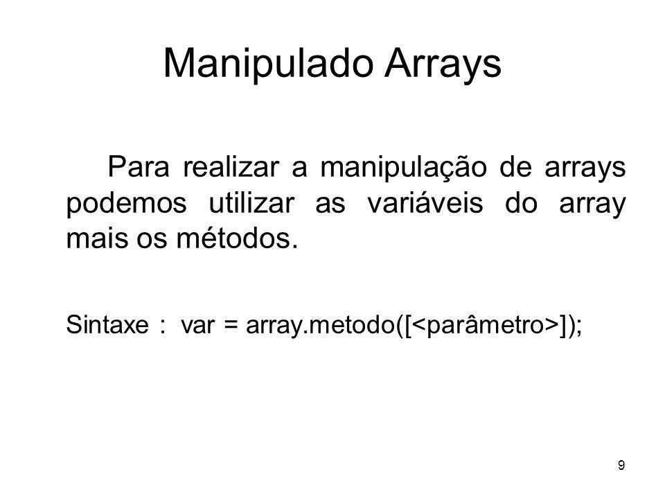 9 Manipulado Arrays Para realizar a manipulação de arrays podemos utilizar as variáveis do array mais os métodos. Sintaxe : var = array.metodo([ ]);