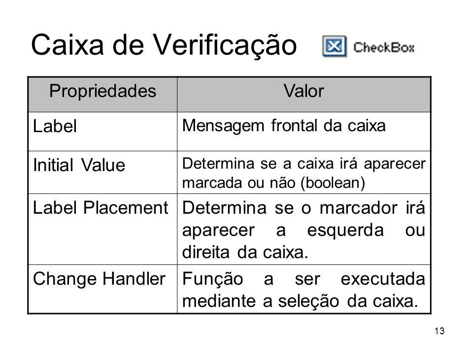 13 Caixa de Verificação PropriedadesValor Label Mensagem frontal da caixa Initial Value Determina se a caixa irá aparecer marcada ou não (boolean) Label PlacementDetermina se o marcador irá aparecer a esquerda ou direita da caixa.