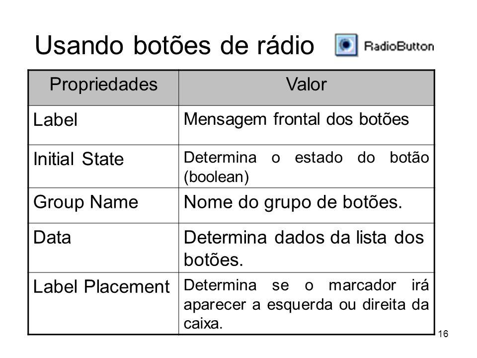 16 PropriedadesValor Label Mensagem frontal dos botões Initial State Determina o estado do botão (boolean) Group NameNome do grupo de botões.