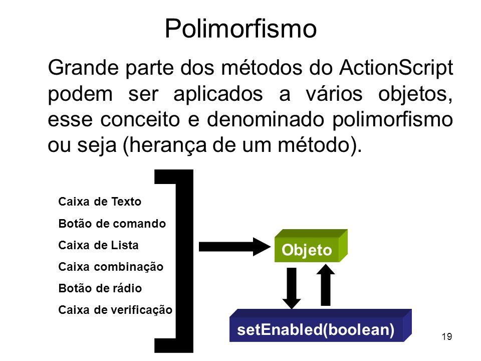 19 Polimorfismo Grande parte dos métodos do ActionScript podem ser aplicados a vários objetos, esse conceito e denominado polimorfismo ou seja (herança de um método).
