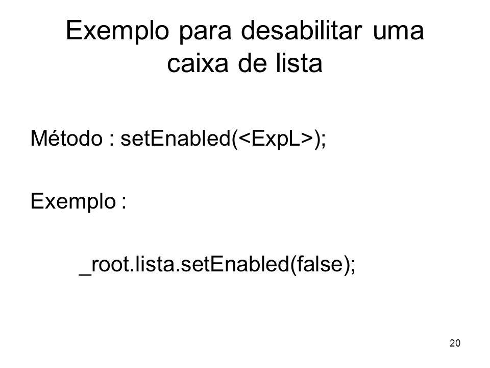 20 Exemplo para desabilitar uma caixa de lista Método : setEnabled( ); Exemplo : _root.lista.setEnabled(false);