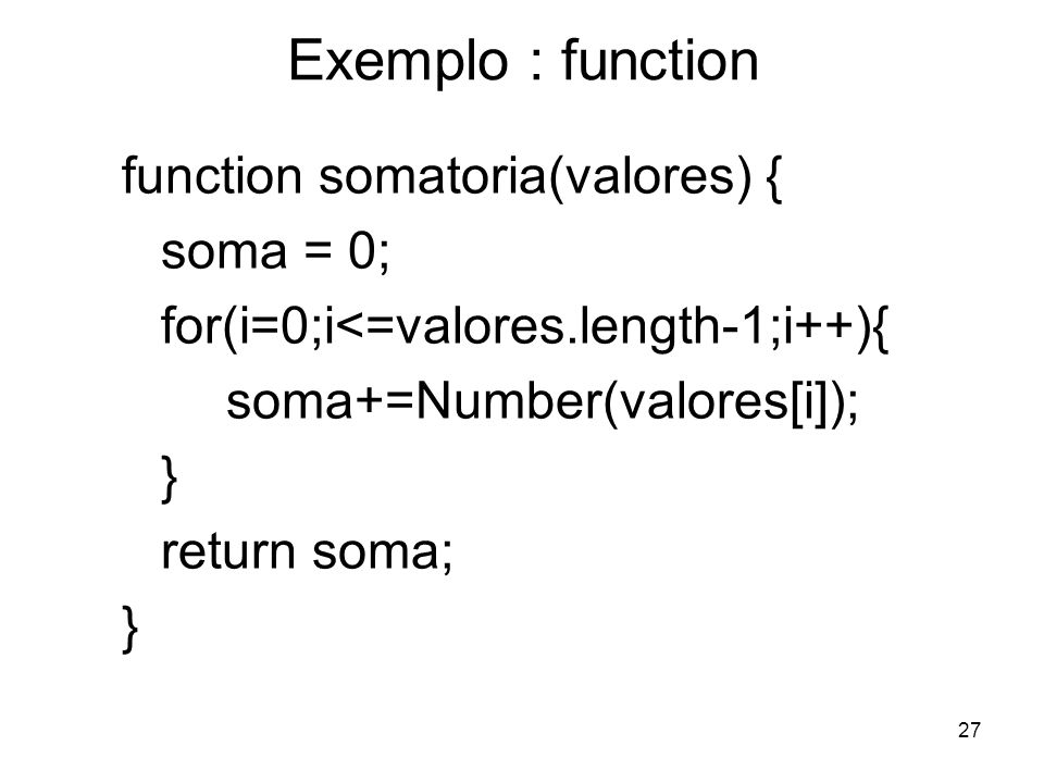 27 Exemplo : function function somatoria(valores) { soma = 0; for(i=0;i<=valores.length-1;i++){ soma+=Number(valores[i]); } return soma; }