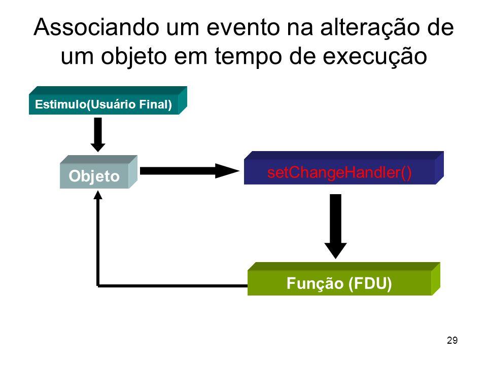 29 Associando um evento na alteração de um objeto em tempo de execução Objeto setChangeHandler() Função (FDU) Estimulo(Usuário Final)