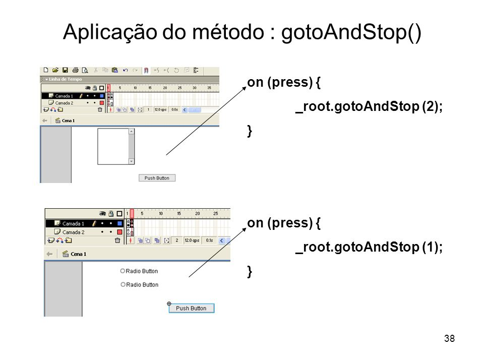 38 Aplicação do método : gotoAndStop() on (press) { _root.gotoAndStop (2); } on (press) { _root.gotoAndStop (1); }