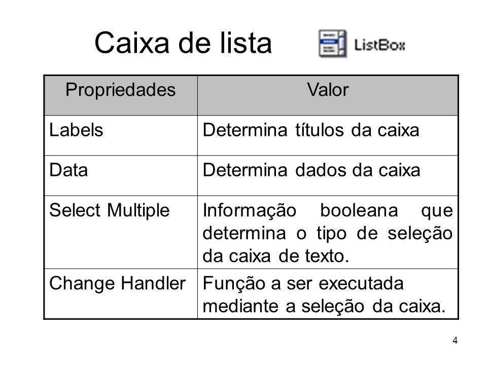 4 Caixa de lista PropriedadesValor LabelsDetermina títulos da caixa DataDetermina dados da caixa Select MultipleInformação booleana que determina o tipo de seleção da caixa de texto.