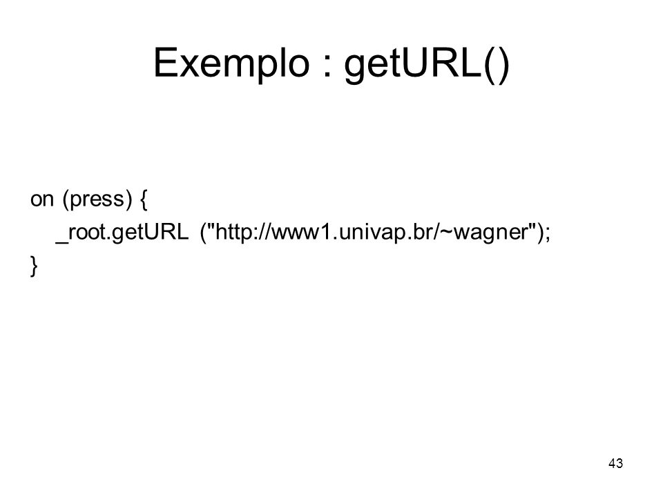 43 Exemplo : getURL() on (press) { _root.getURL ( http://www1.univap.br/~wagner ); }