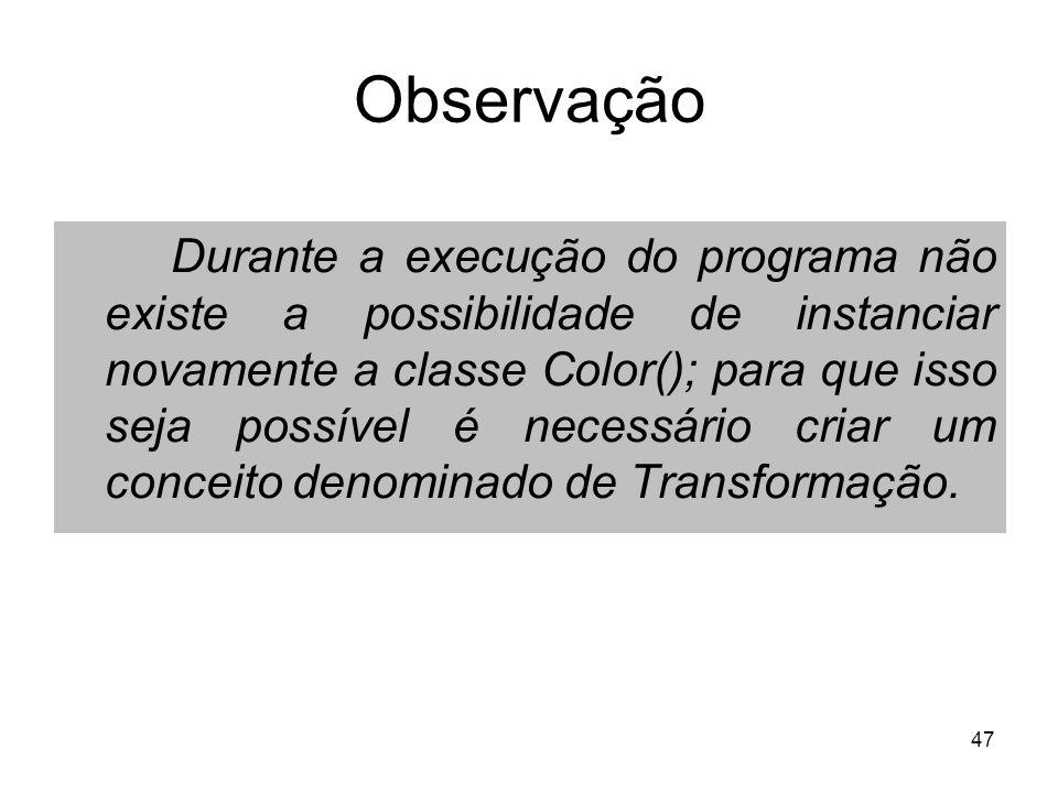 47 Observação Durante a execução do programa não existe a possibilidade de instanciar novamente a classe Color(); para que isso seja possível é necessário criar um conceito denominado de Transformação.