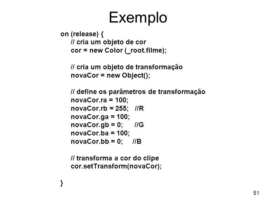 51 Exemplo on (release) { // cria um objeto de cor cor = new Color (_root.filme); // cria um objeto de transformação novaCor = new Object(); // define os parâmetros de transformação novaCor.ra = 100; novaCor.rb = 255; //R novaCor.ga = 100; novaCor.gb = 0; //G novaCor.ba = 100; novaCor.bb = 0; //B // transforma a cor do clipe cor.setTransform(novaCor); }