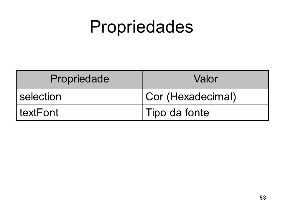 53 Propriedades PropriedadeValor selectionCor (Hexadecimal) textFontTipo da fonte