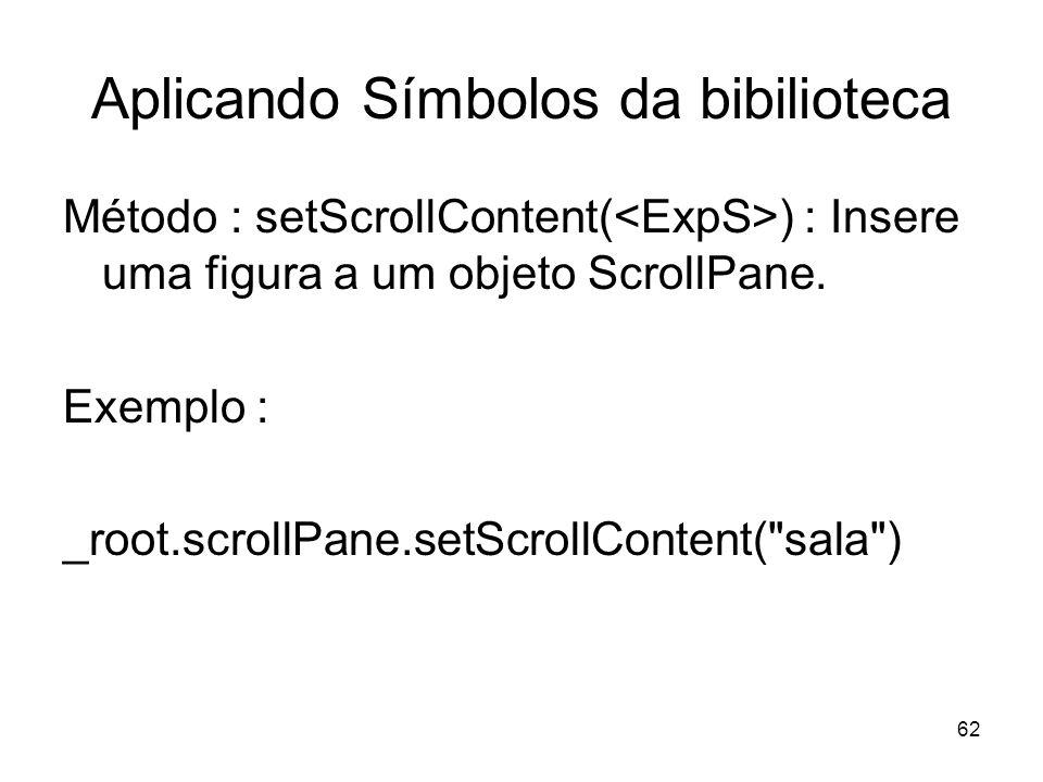 62 Aplicando Símbolos da bibilioteca Método : setScrollContent( ) : Insere uma figura a um objeto ScrollPane.
