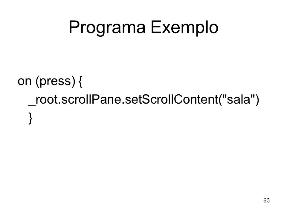 63 Programa Exemplo on (press) { _root.scrollPane.setScrollContent( sala ) }