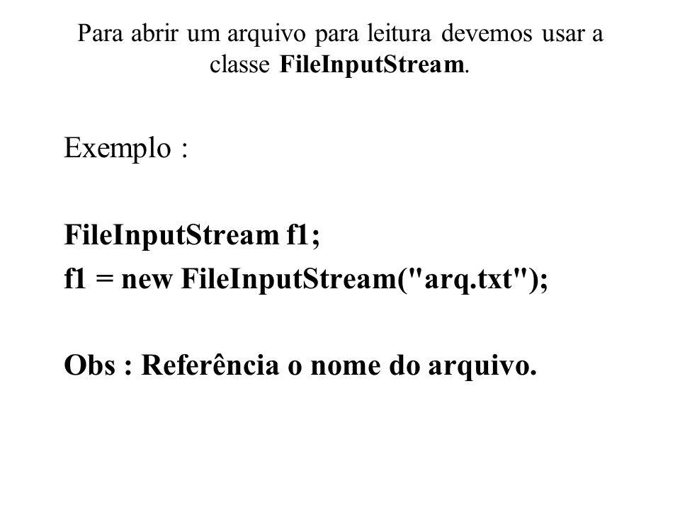 Para abrir um arquivo para leitura devemos usar a classe FileInputStream. Exemplo : FileInputStream f1; f1 = new FileInputStream(