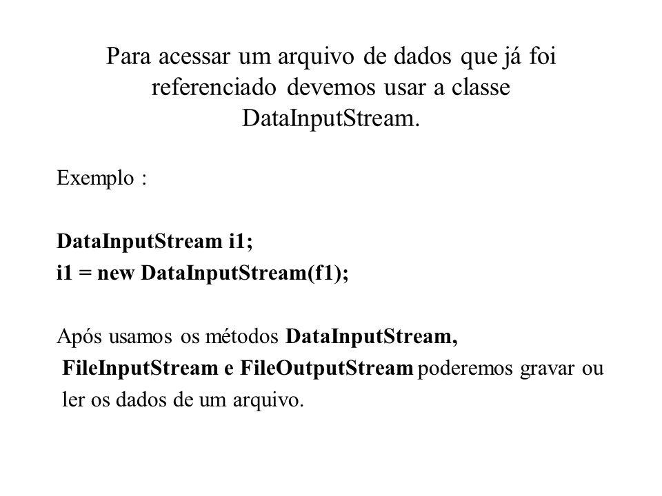 Para acessar um arquivo de dados que já foi referenciado devemos usar a classe DataInputStream. Exemplo : DataInputStream i1; i1 = new DataInputStream