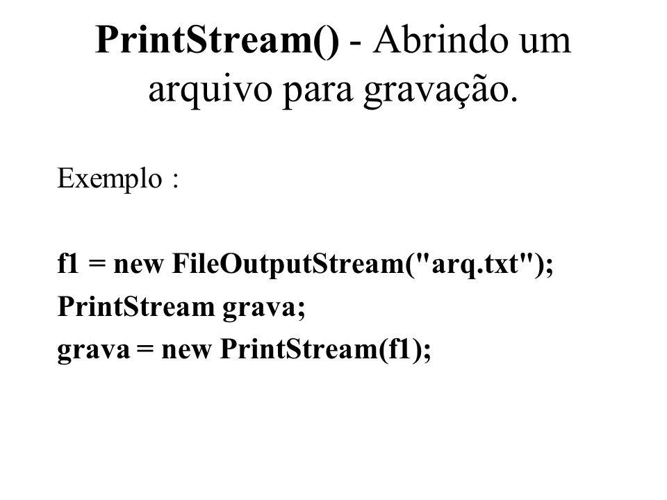 PrintStream() - Abrindo um arquivo para gravação. Exemplo : f1 = new FileOutputStream(