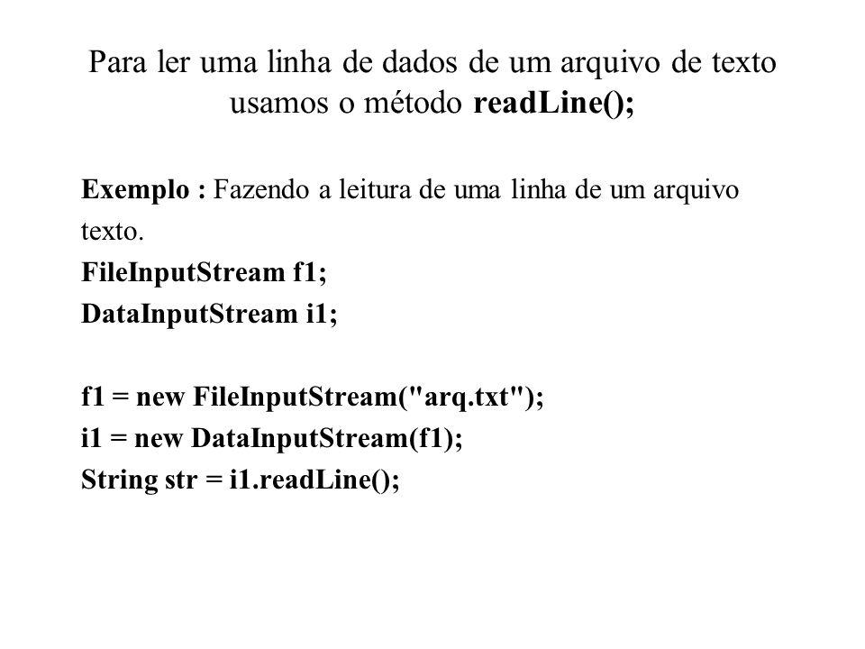 Para ler uma linha de dados de um arquivo de texto usamos o método readLine(); Exemplo : Fazendo a leitura de uma linha de um arquivo texto. FileInput