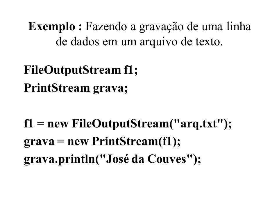 Exemplo : Fazendo a gravação de uma linha de dados em um arquivo de texto. FileOutputStream f1; PrintStream grava; f1 = new FileOutputStream(